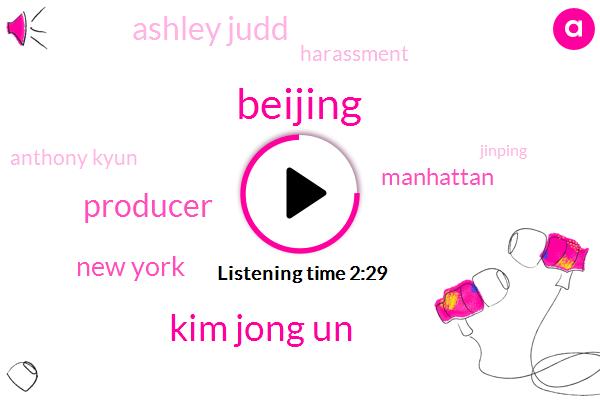 Beijing,Kim Jong Un,Producer,New York,Manhattan,Ashley Judd,Harassment,Anthony Kyun,Jinping,Chinese,Anthony Kuhn,Toronto,Dan Carpenter,Bombay Bell,China,Harvey Weinstein