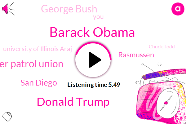 Barack Obama,Donald Trump,National Border Patrol Union,San Diego,Rasmussen,George Bush,University Of Illinois Araj,Chuck Todd,Ten Fifteen Seconds,Sixty Four Minute,Fifteen Seconds