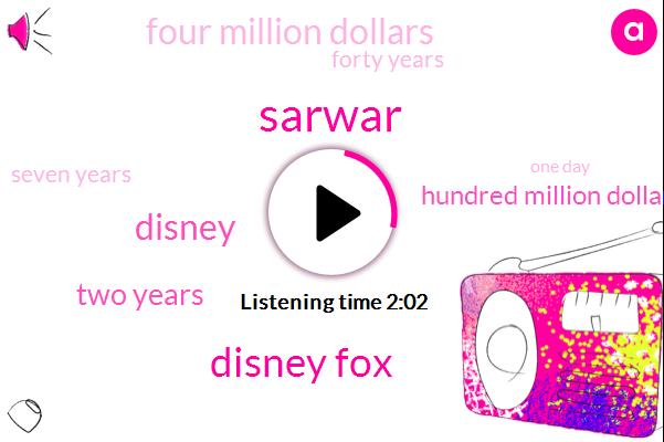 Sarwar,Disney Fox,Disney,Two Years,Hundred Million Dollars,Four Million Dollars,Forty Years,Seven Years,One Day