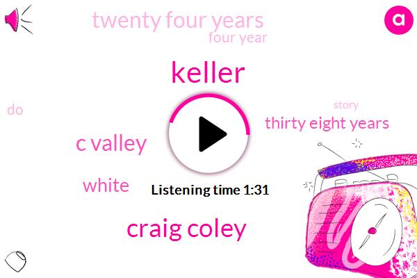 Keller,Craig Coley,C Valley,White,Thirty Eight Years,Twenty Four Years,Four Year