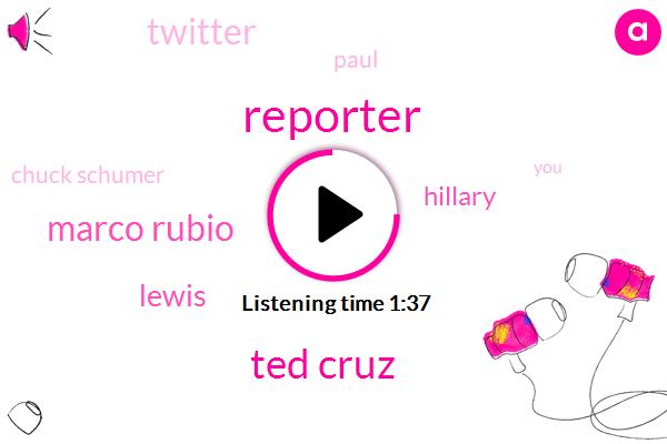 Reporter,Ted Cruz,Marco Rubio,Lewis,Hillary,Twitter,Paul,Chuck Schumer