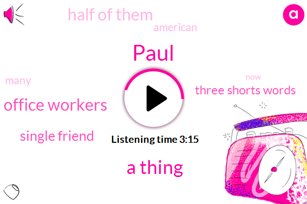 Paul,Three,TWO,Four,A Thing,Ten Office Workers,Single Friend,Three Shorts Words,ONE,Half Of Them,American,Many