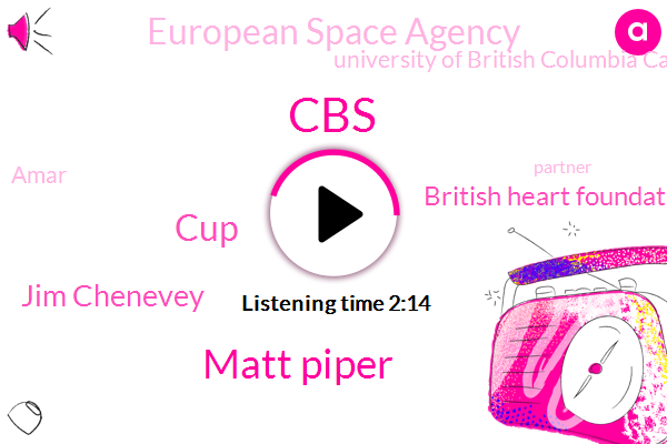 CBS,Matt Piper,CUP,Jim Chenevey,British Heart Foundation,European Space Agency,University Of British Columbia Canada,Amar,Partner,One Cup,Twenty Five Cups,Twenty-Five Cups,Six Months,Five Cups,One Day