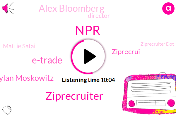 NPR,Ziprecruiter,E-Trade,Coo Dylan Moskowitz,Ziprecrui,Alex Bloomberg,Director,Mattie Safai,Ziprecruiter Dot,BOB,Five Months,Four Months,Two Minute