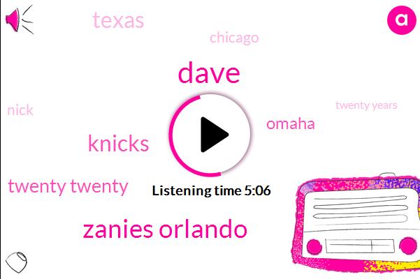 Dave,Zanies Orlando,Knicks,Twenty Twenty,Omaha,Texas,Chicago,Nick,Twenty Years