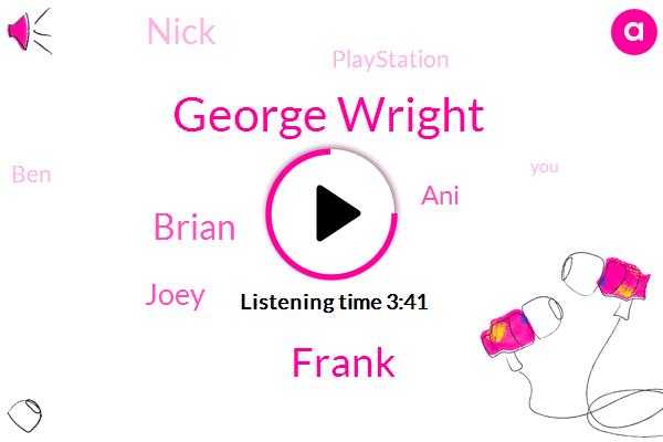 George Wright,Frank,Brian,Joey,ANI,Nick,Playstation,BEN,Both,Lucas,Mack,Twins,First Band,One Relative,Backstreet Love Impact,93,Weii,Big Boi,3