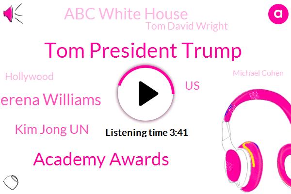 Tom President Trump,Academy Awards,Serena Williams,Kim Jong Un,United States,Abc White House,Tom David Wright,Hollywood,Michael Cohen,Oscar,President Trump,Terry Puhl,Tara Tara,ABC,North Korea,Tommy Academy