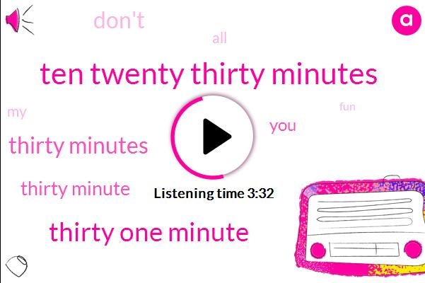 Ten Twenty Thirty Minutes,Thirty One Minute,Thirty Minutes,Thirty Minute