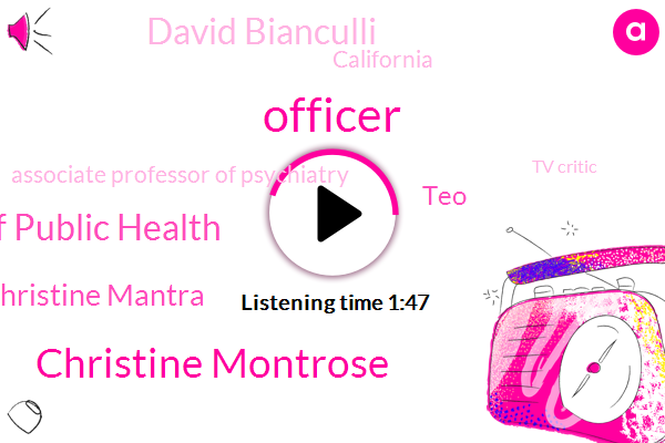 Officer,Christine Montrose,California Department Of Public Health,Christine Mantra,TEO,David Bianculli,California,Associate Professor Of Psychiatry,Tv Critic,NBC,Brown University Medical School,Dave