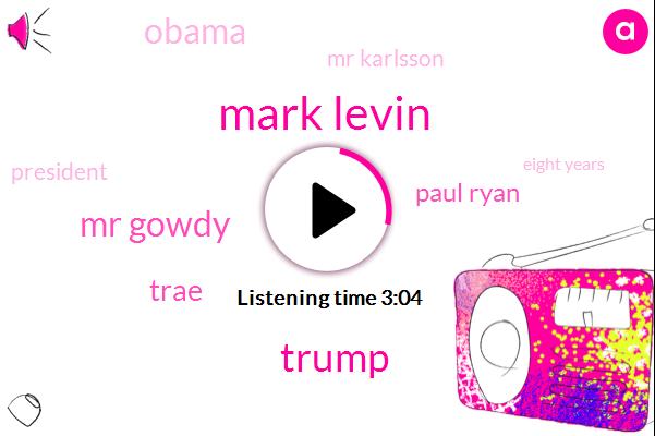 Mark Levin,Mr Gowdy,Trae,Paul Ryan,Donald Trump,Barack Obama,Mr Karlsson,President Trump,Eight Years