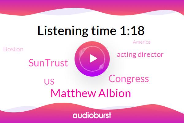 Matthew Albion,Acting Director,Boston,America,Congress,United States,Director,Official,San Francisco,New York,Detroit,President Trump,Suntrust