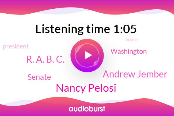 Nancy Pelosi,Senate,Andrew Jember,Washington,President Trump,R. A. B. C.