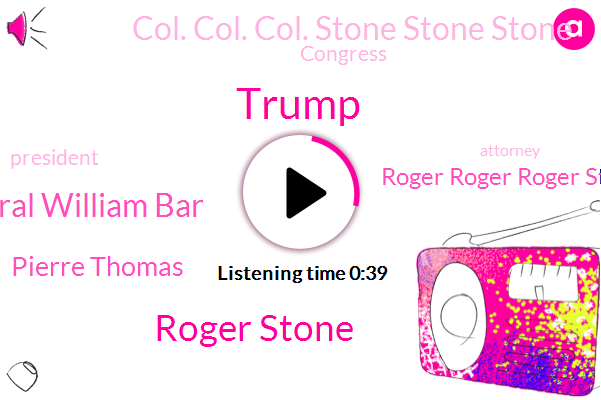 Roger Roger Roger Stone Stone Stone,Roger Stone,Col. Col. Col. Stone Stone Stone,President Trump,Donald Trump,Attorney General William Bar,Witness Tampering,Congress,Abc News,Pierre Thomas,Attorney,Russia,Official