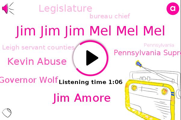 Jim Jim Jim Mel Mel Mel,Pennsylvania Supreme Court,Bureau Chief,Jim Amore,Leigh Servant Counties,Kevin Abuse,Governor Wolf,Pennsylvania,Legislature