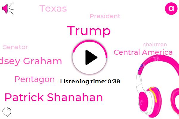 Patrick Shanahan,Donald Trump,Lindsey Graham,Pentagon,Fox News,Central America,Texas,President Trump,Senator,Chairman