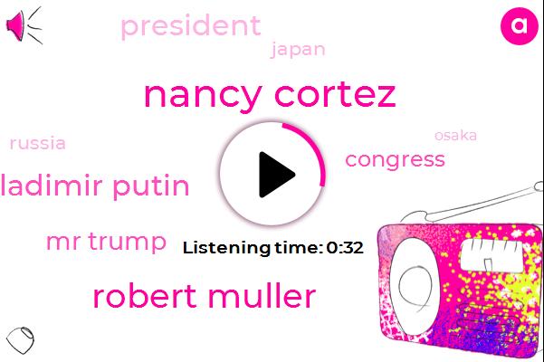Nancy Cortez,Robert Muller,Ladimir Putin,Osaka,Japan,President Trump,Russia,Congress,Mr Trump