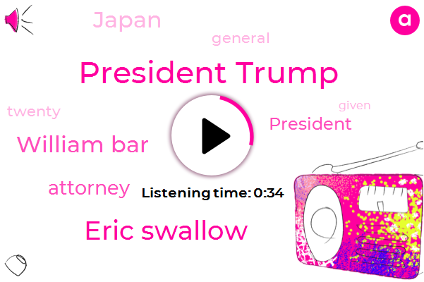 Attorney,President Trump,Eric Swallow,William Bar,Japan