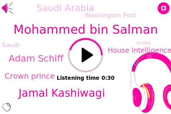Mohammed Bin Salman,Jamal Kashiwagi,House Intelligence Committee,Saudi Arabia,Washington Post,Adam Schiff,ABC,Crown Prince