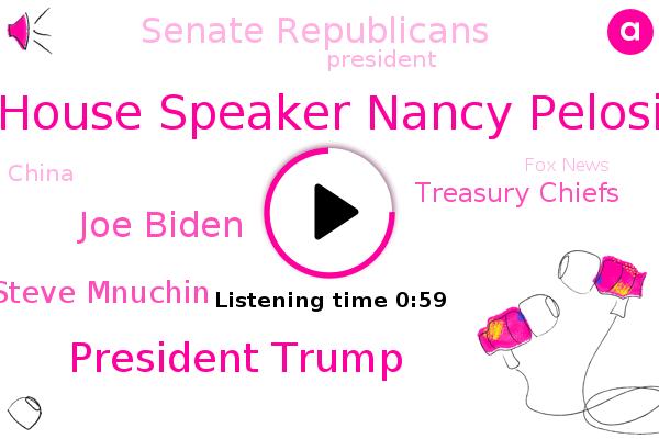 House Speaker Nancy Pelosi,President Trump,Joe Biden,Treasury Chiefs,Fox News,Senate Republicans,China,Steve Mnuchin