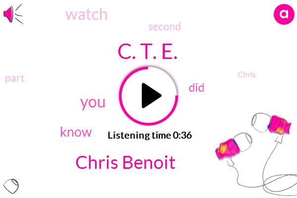 C. T. E.,Chris Benoit