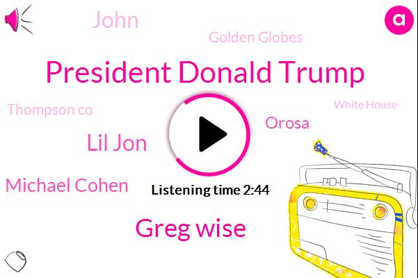 President Donald Trump,Greg Wise,Lil Jon,Golden Globes,Bafta,Michael Cohen,President Trump,Thompson Co,Orosa,White House,John
