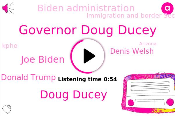 S. Mexico,Governor Doug Ducey,Biden Administration,Doug Ducey,Arizona,Immigration And Border Security,Washington,Joe Biden,Donald Trump,Kpho,Denis Welsh