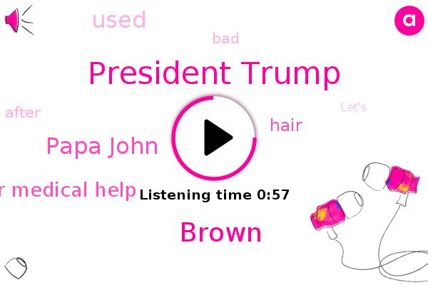 President Trump,Brown,Hospital For Medical Help,Papa John