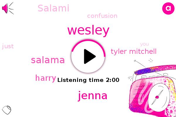 Jenna,Wesley,Salama,Harry,Confusion,Tyler Mitchell,Salami