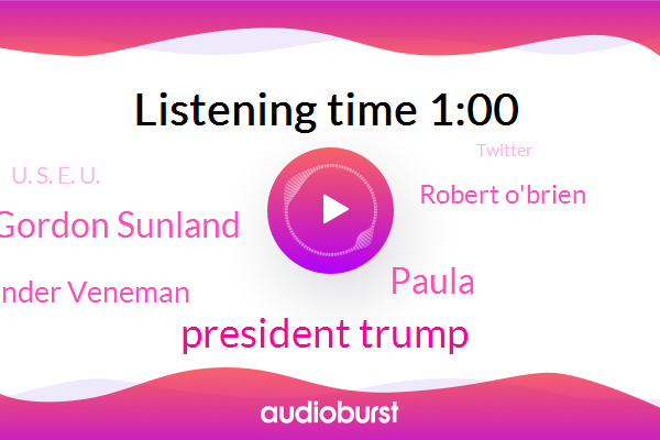 President Trump,Twitter,National Security Council,Paula,Gordon Sunland,Senate,Alexander Veneman,CBS,Robert O'brien,U. S. E. U.