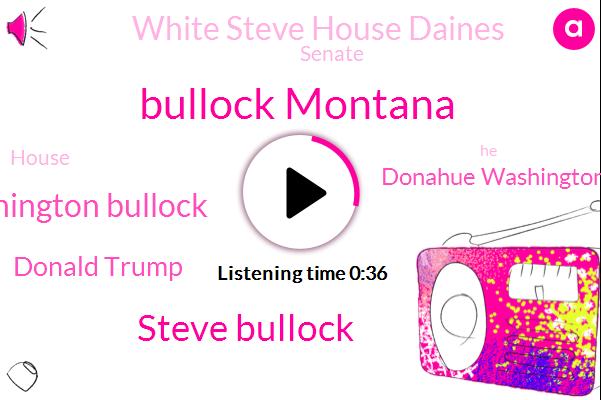 Bullock Montana,Steve Bullock,White Steve House Daines,Senate,Washington Bullock,Donald Trump,House,Donahue Washington