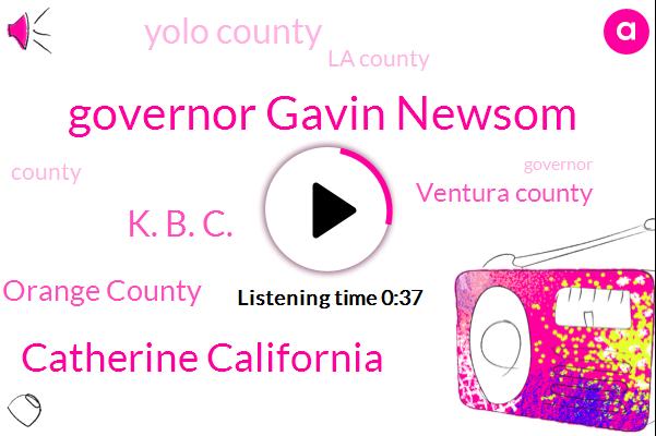 Governor Gavin Newsom,Catherine California,Orange County,Ventura County,Yolo County,K. B. C.,La County
