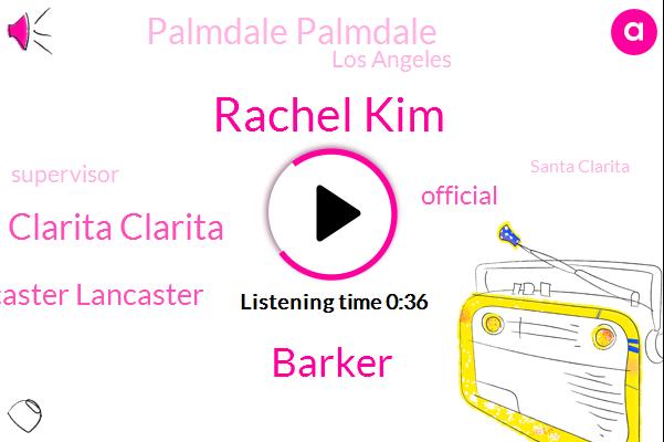 Rachel Kim,Official,Barker,Santa Santa Clarita Clarita,Palmdale Palmdale,Lancaster Lancaster,Los Angeles,Supervisor,Santa Clarita