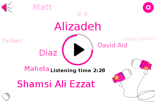 Taliban,Kabul,Alizadeh,Shamsi Ali Ezzat,NPR,Afghan Government,Diaz,Mod Academy,Mahela,Islamabad,David Aid,Matt,U. S