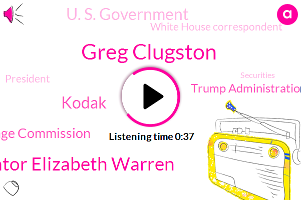 Kodak,Securities And Exchange Commission,Greg Clugston,Senator Elizabeth Warren,White House Correspondent,Trump Administration,U. S. Government,President Trump