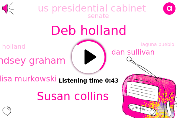 Deb Holland,Laguna Pueblo,Us Presidential Cabinet,Susan Collins,Alaska,Lindsey Graham,New Mexico,Lisa Murkowski,Dan Sullivan,Senate,Maine,South Carolina,Holland