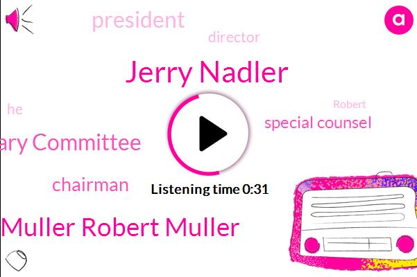 Jerry Nadler,Special Counsel,Robert Muller Robert Muller,President Trump,House Judiciary Committee,Chairman,Director