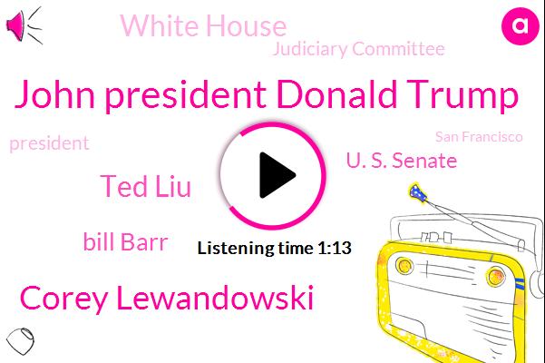 John President Donald Trump,President Trump,San Francisco,Corey Lewandowski,Senator,U. S. Senate,New Hampshire,Ted Liu,White House,Bill Barr,New Hampshire Bloomberg,Judiciary Committee,Congressman,Executive