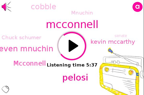 Mcconnell,Pelosi,Senate,Steven Mnuchin,White House,Kevin Mccarthy,Cobble,Mnuchin,Chuck Schumer