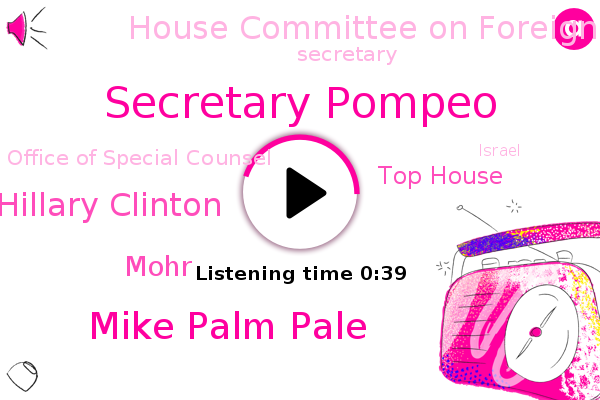 Secretary Pompeo,Top House,Mike Palm Pale,House Committee On Foreign Affairs,Secretary,Hillary Clinton,Office Of Special Counsel,Mohr,Israel,Official