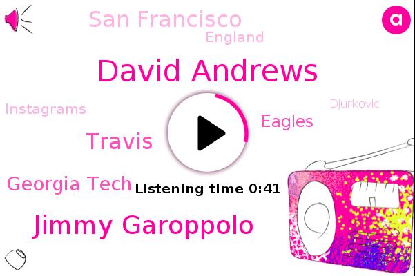 David Andrews,Jimmy Garoppolo,Georgia Tech,San Francisco,England,Eagles,Instagrams,Djurkovic,Travis
