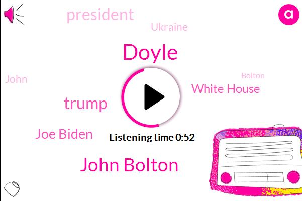 John Bolton,Donald Trump,Ukraine,Joe Biden,White House,President Trump,Doyle