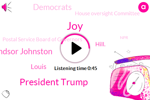 JOY,House Oversight Committee,Postal Service Board Of Governors,President Trump,Democrats,Windsor Johnston,Louis,NPR,Hill.