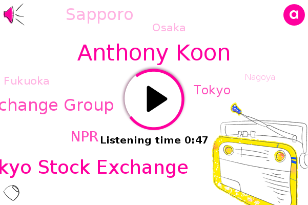 Tokyo Stock Exchange,Tokyo,Japan Exchange Group,Anthony Koon,Sapporo,Osaka,NPR,Fukuoka,Nagoya