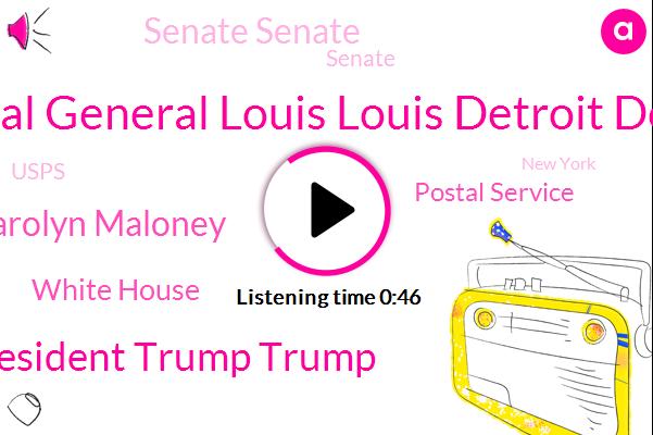 White House,Postal Service,General General Louis Louis Detroit Detroit,Senate Senate,President Trump Trump,Senate,Carolyn Maloney,Usps,New York