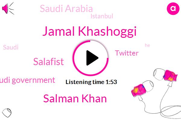 Jamal Khashoggi,Saudi Arabia,Saudi Government,Istanbul,Salman Khan,Twitter,Salafist