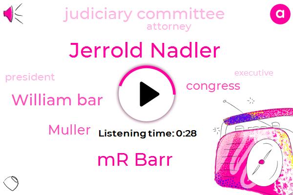Jerrold Nadler,Judiciary Committee,Mr Barr,William Bar,Muller,Congress,President Trump,Attorney,Executive