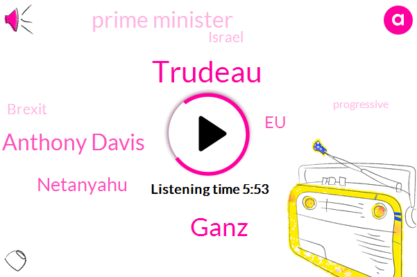 Trudeau,Prime Minister,EU,Ganz,Anthony Davis,Israel,Netanyahu,Twenty Eight Days,Seventy Year,Five Minute,Three Days,Two Years,Six Year,One Mm