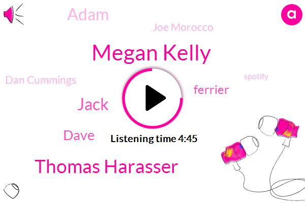 Spotify,Youtube,Apple,Megan Kelly,Thomas Harasser,Devil May Care Media,Jack,Fox News,NBC,Audio Editor,Dave,Chicago,Ferrier,Adam,Joe Morocco,Dan Cummings,Google