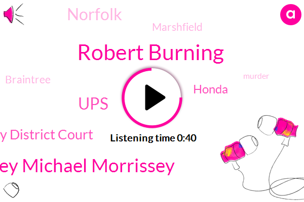 Robert Burning,Quincy District Court,Attorney Michael Morrissey,UPS,Norfolk,Marshfield,Braintree,Honda,Murder