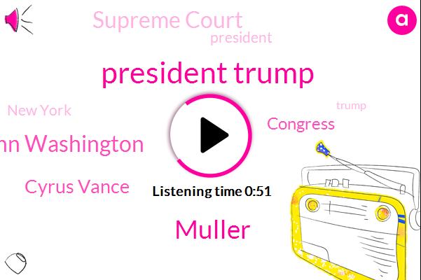 President Trump,New York,Congress,Muller,Supreme Court,Jackie Quinn Washington,Cyrus Vance